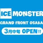 ICE MONSTER グランフロント大阪に3月中旬オープン決定!