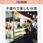 現地在住日本人が案内する人気シリーズ第二弾! 台湾在住のママ・ライターが紹介する「子連れで楽しむ台湾」